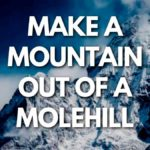 Make a mountain out of a molehill